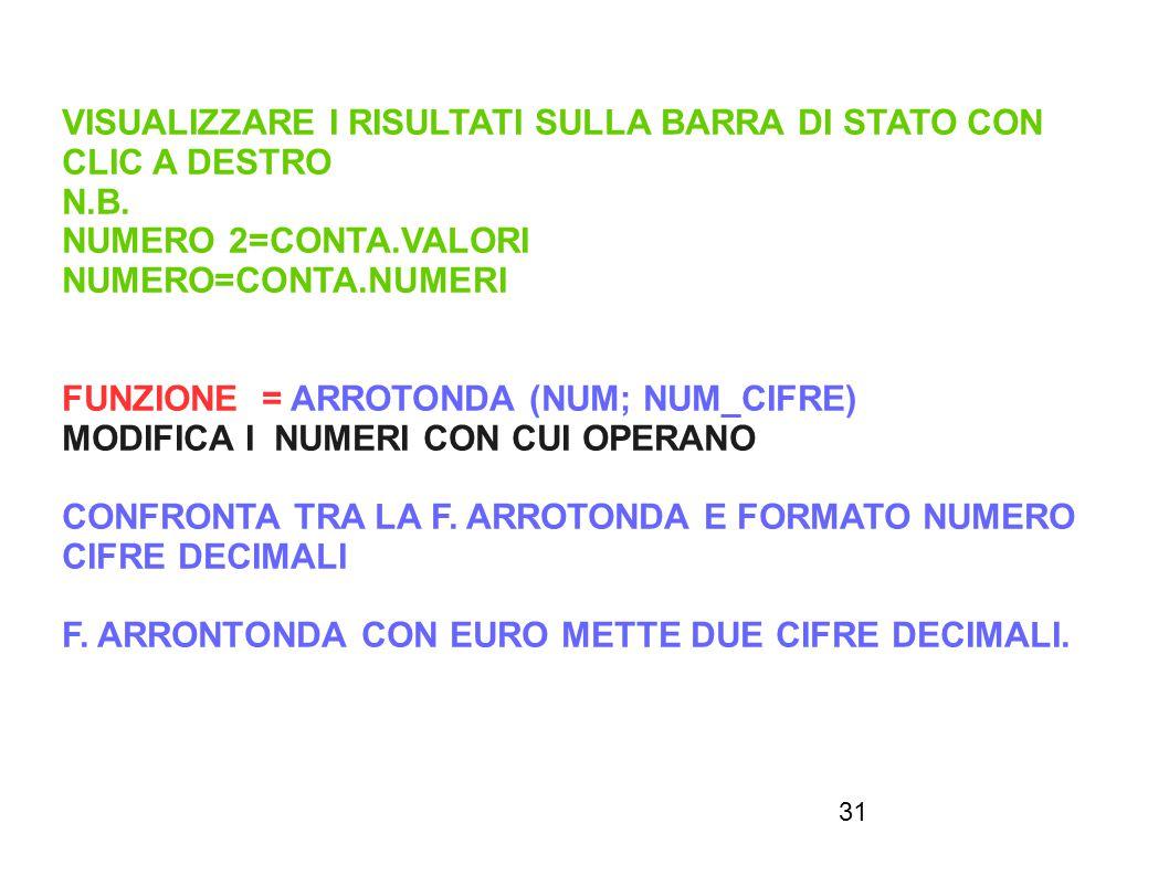 31 VISUALIZZARE I RISULTATI SULLA BARRA DI STATO CON CLIC A DESTRO N.B. NUMERO 2=CONTA.VALORI NUMERO=CONTA.NUMERI FUNZIONE = ARROTONDA (NUM; NUM_CIFRE