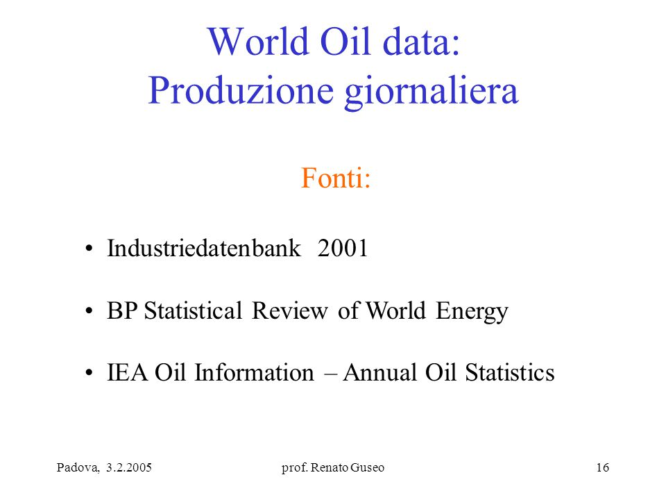 Padova, 3.2.2005prof. Renato Guseo16 World Oil data: Produzione giornaliera Fonti: Industriedatenbank 2001 BP Statistical Review of World Energy IEA O