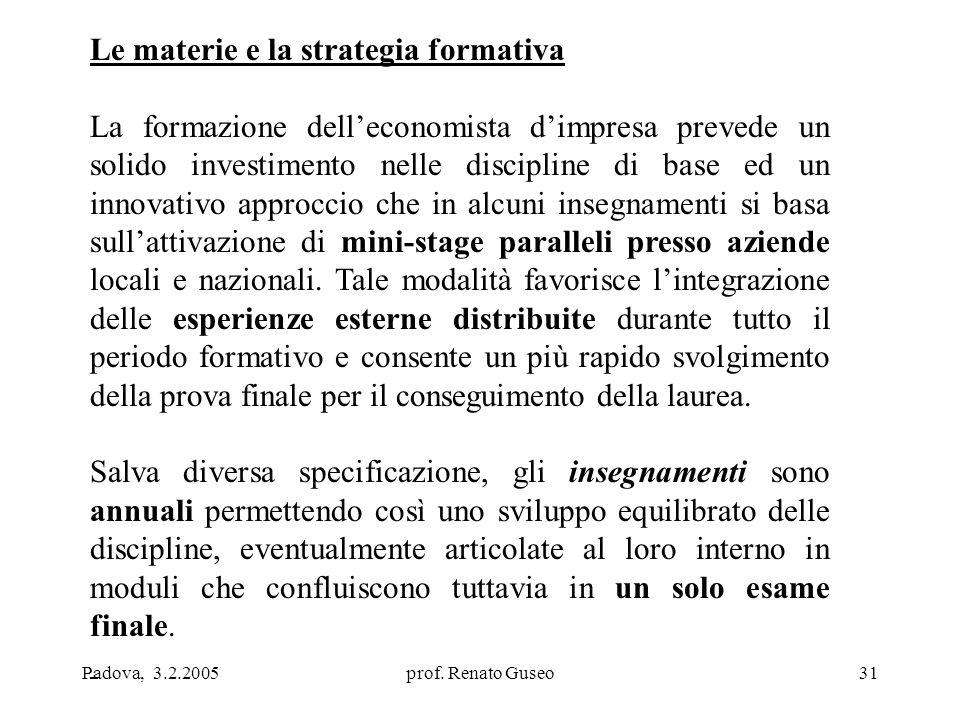 Padova, 3.2.2005prof. Renato Guseo31 Le materie e la strategia formativa La formazione dell'economista d'impresa prevede un solido investimento nelle