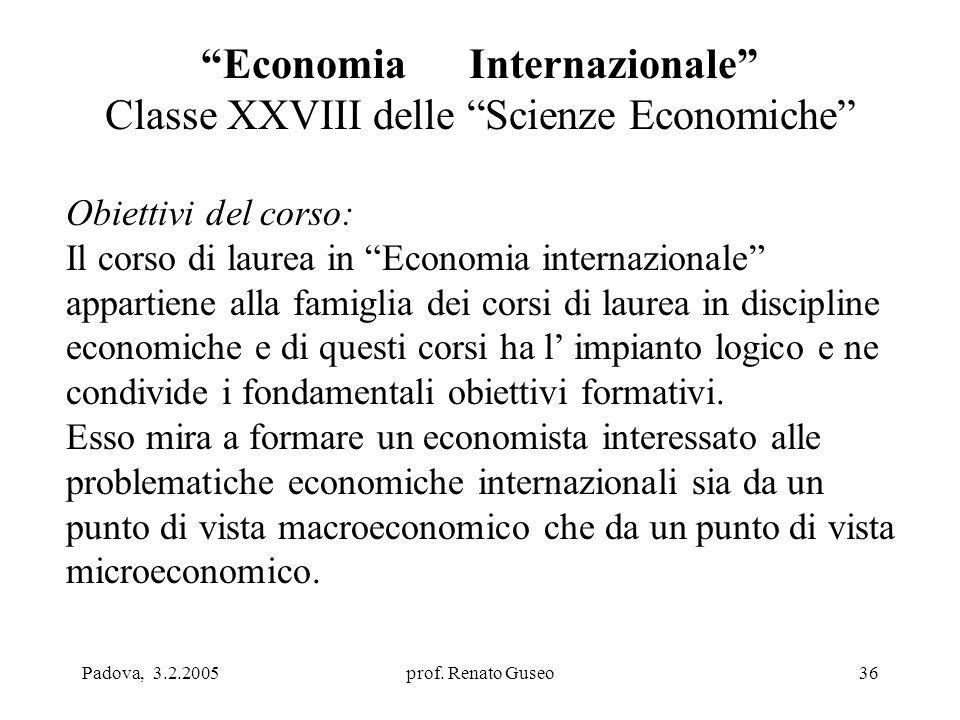 """Padova, 3.2.2005prof. Renato Guseo36 """"Economia Internazionale"""" Classe XXVIII delle """"Scienze Economiche"""" Obiettivi del corso: Il corso di laurea in """"Ec"""