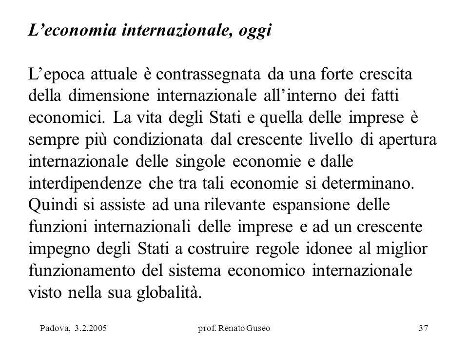 Padova, 3.2.2005prof. Renato Guseo37 L'economia internazionale, oggi L'epoca attuale è contrassegnata da una forte crescita della dimensione internazi