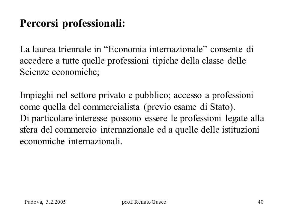 """Padova, 3.2.2005prof. Renato Guseo40 Percorsi professionali: La laurea triennale in """"Economia internazionale"""" consente di accedere a tutte quelle prof"""