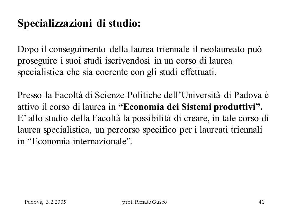 Padova, 3.2.2005prof. Renato Guseo41 Specializzazioni di studio: Dopo il conseguimento della laurea triennale il neolaureato può proseguire i suoi stu