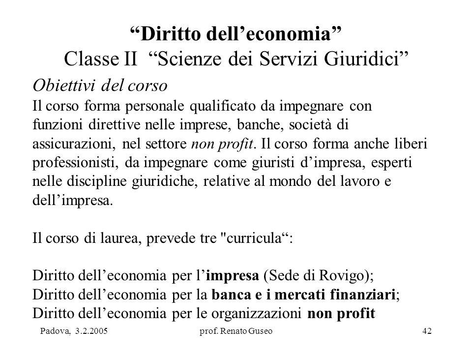 """Padova, 3.2.2005prof. Renato Guseo42 """"Diritto dell'economia"""" Classe II """"Scienze dei Servizi Giuridici"""" Obiettivi del corso Il corso forma personale qu"""
