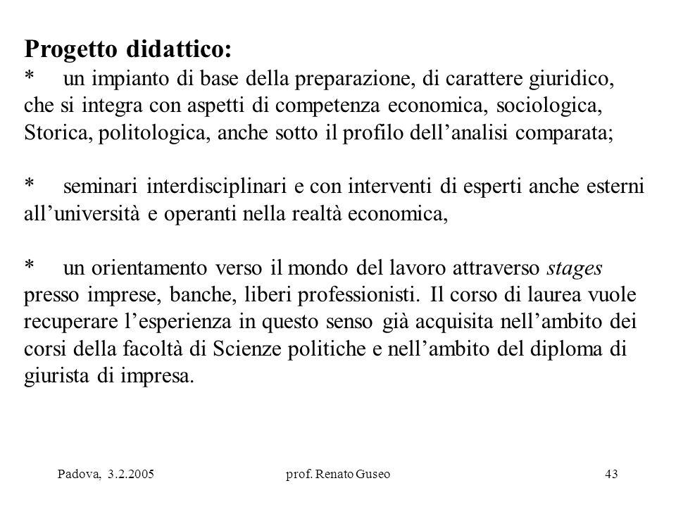 Padova, 3.2.2005prof. Renato Guseo43 Progetto didattico: * un impianto di base della preparazione, di carattere giuridico, che si integra con aspetti
