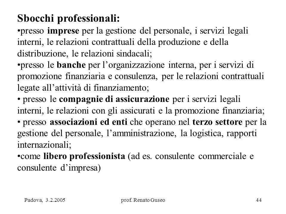 Padova, 3.2.2005prof. Renato Guseo44 Sbocchi professionali: presso imprese per la gestione del personale, i servizi legali interni, le relazioni contr