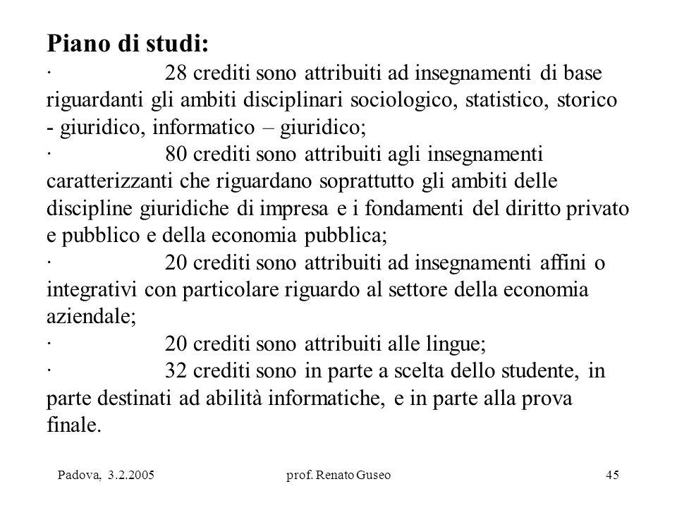 Padova, 3.2.2005prof. Renato Guseo45 Piano di studi: · 28 crediti sono attribuiti ad insegnamenti di base riguardanti gli ambiti disciplinari sociolog
