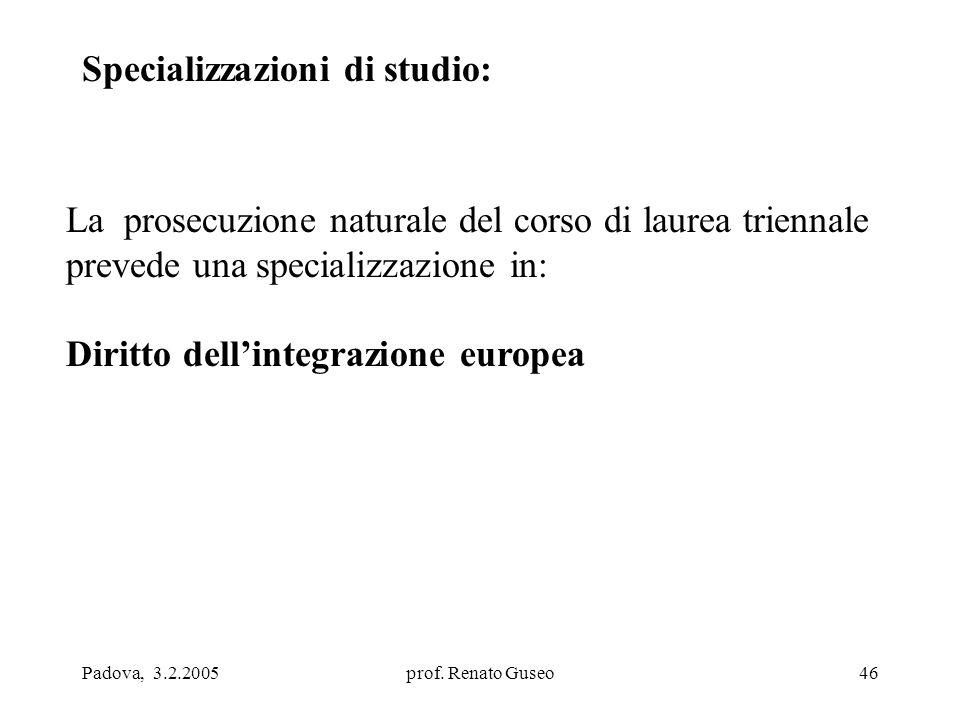 Padova, 3.2.2005prof. Renato Guseo46 Specializzazioni di studio: La prosecuzione naturale del corso di laurea triennale prevede una specializzazione i