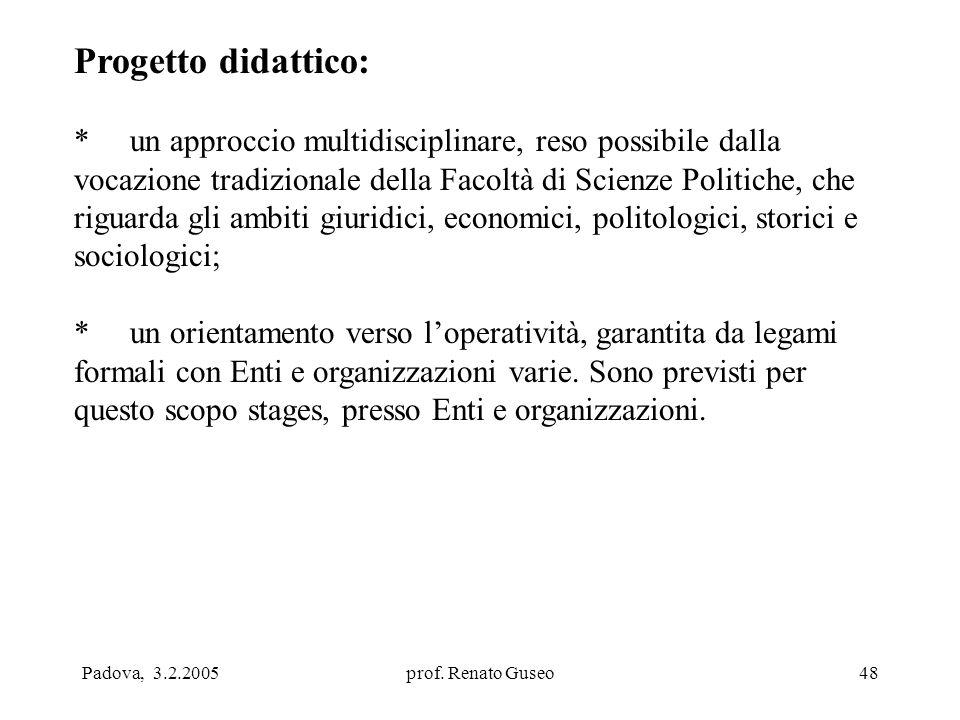 Padova, 3.2.2005prof. Renato Guseo48 Progetto didattico: * un approccio multidisciplinare, reso possibile dalla vocazione tradizionale della Facoltà d