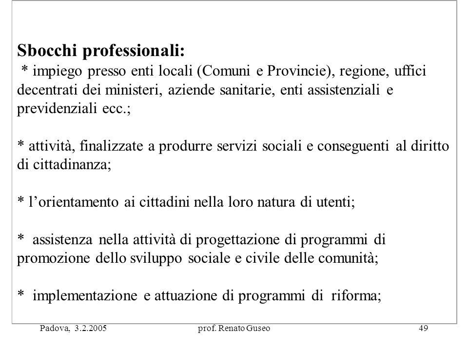 Padova, 3.2.2005prof. Renato Guseo49 Sbocchi professionali: * impiego presso enti locali (Comuni e Provincie), regione, uffici decentrati dei minister