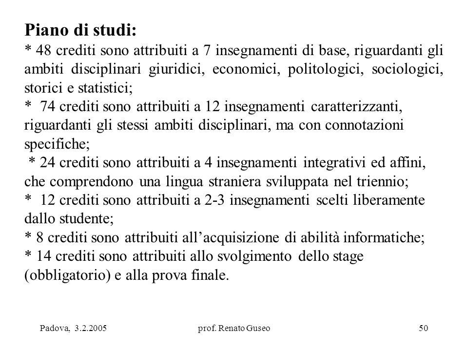 Padova, 3.2.2005prof. Renato Guseo50 Piano di studi: * 48 crediti sono attribuiti a 7 insegnamenti di base, riguardanti gli ambiti disciplinari giurid