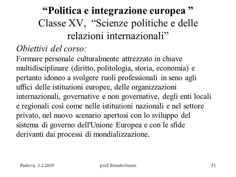 """Padova, 3.2.2005prof. Renato Guseo51 """"Politica e integrazione europea """" Classe XV, """"Scienze politiche e delle relazioni internazionali"""" Obiettivi del"""