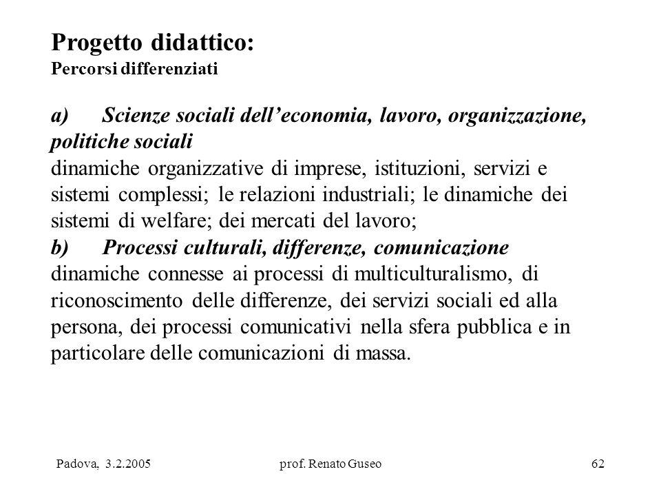 Padova, 3.2.2005prof. Renato Guseo62 Progetto didattico: Percorsi differenziati a) Scienze sociali dell'economia, lavoro, organizzazione, politiche so