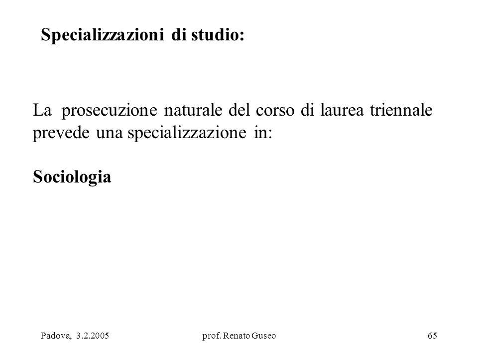 Padova, 3.2.2005prof. Renato Guseo65 Specializzazioni di studio: La prosecuzione naturale del corso di laurea triennale prevede una specializzazione i