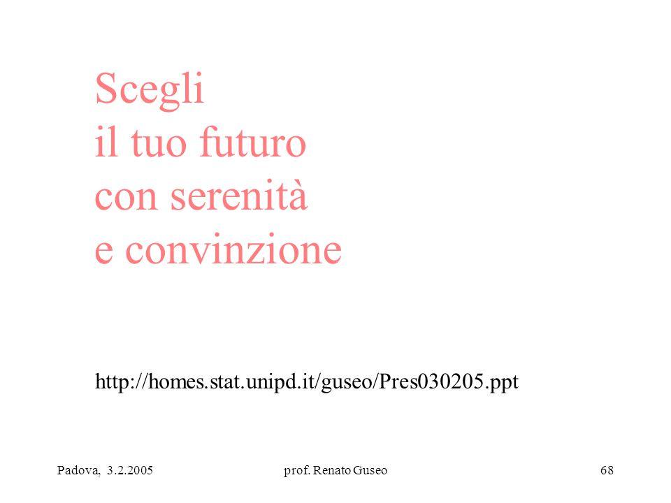 Padova, 3.2.2005prof. Renato Guseo68 Scegli il tuo futuro con serenità e convinzione http://homes.stat.unipd.it/guseo/Pres030205.ppt