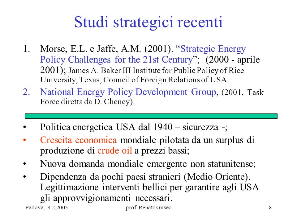 """Padova, 3.2.2005prof. Renato Guseo8 Studi strategici recenti 1.Morse, E.L. e Jaffe, A.M. (2001). """"Strategic Energy Policy Challenges for the 21st Cent"""