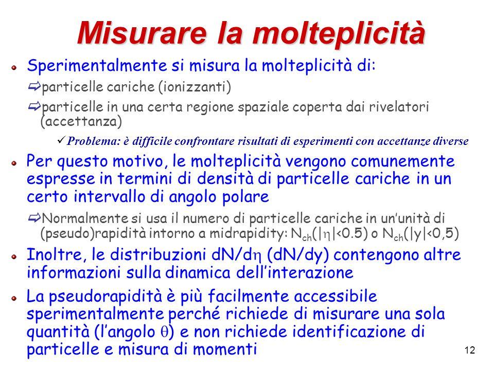 12 Misurare la molteplicità Sperimentalmente si misura la molteplicità di:  particelle cariche (ionizzanti)  particelle in una certa regione spazial
