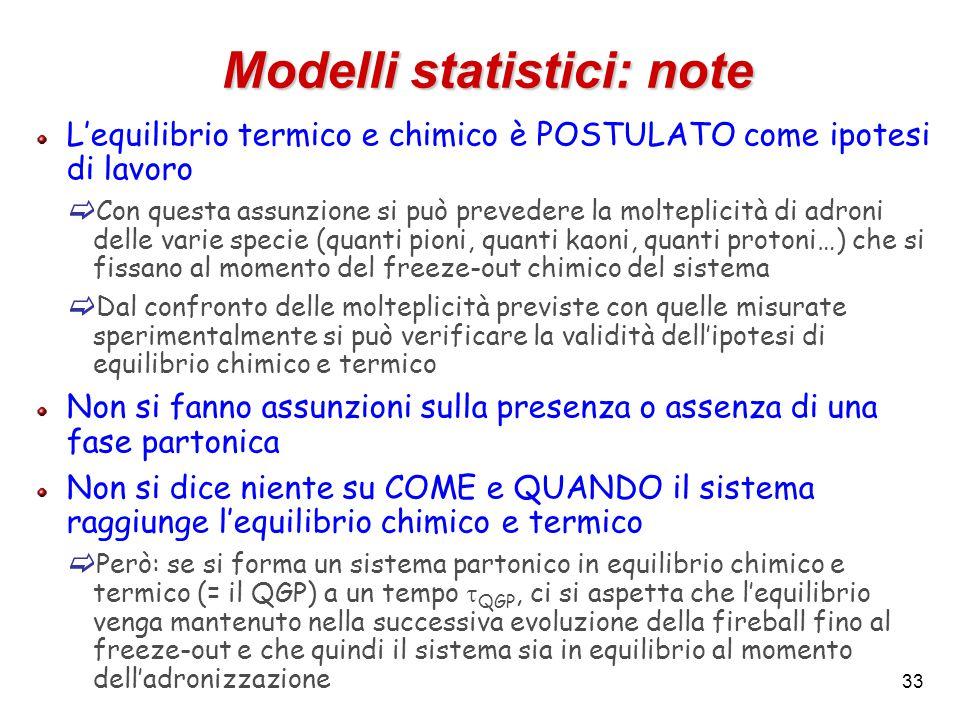 33 Modelli statistici: note L'equilibrio termico e chimico è POSTULATO come ipotesi di lavoro  Con questa assunzione si può prevedere la molteplicità