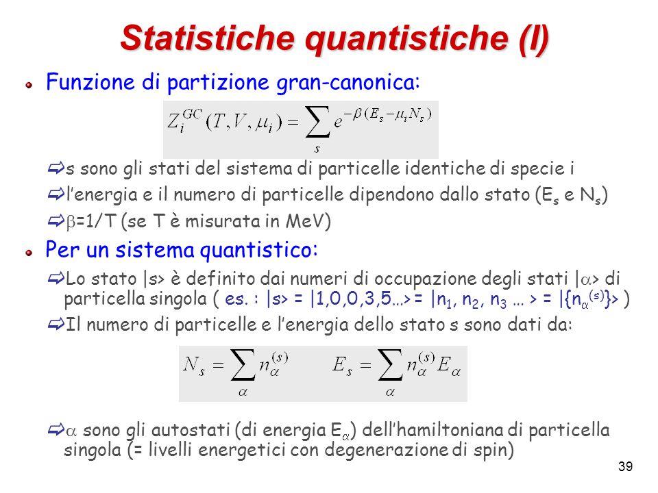 39 Statistiche quantistiche (I) Funzione di partizione gran-canonica:  s sono gli stati del sistema di particelle identiche di specie i  l'energia e