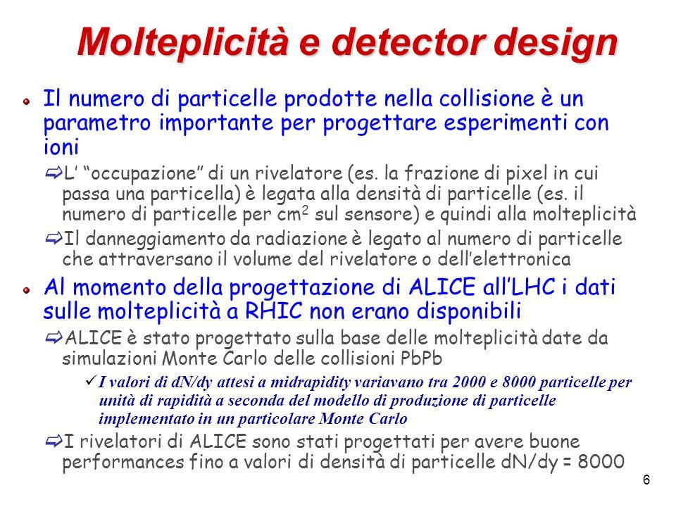 6 Molteplicità e detector design Il numero di particelle prodotte nella collisione è un parametro importante per progettare esperimenti con ioni  L'