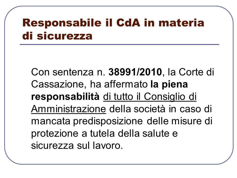 Responsabile il CdA in materia di sicurezza Con sentenza n. 38991/2010, la Corte di Cassazione, ha affermato la piena responsabilità di tutto il Consi