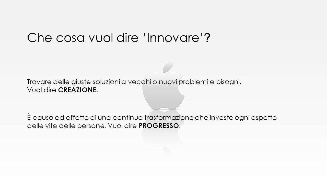 Che cosa vuol dire 'Innovare' ? Trovare delle giuste soluzioni a vecchi o nuovi problemi e bisogni. Vuol dire CREAZIONE. È causa ed effetto di una con