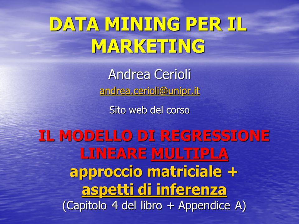 DATA MINING PER IL MARKETING Andrea Cerioli andrea.cerioli@unipr.it Sito web del corso IL MODELLO DI REGRESSIONE LINEARE MULTIPLA approccio matriciale