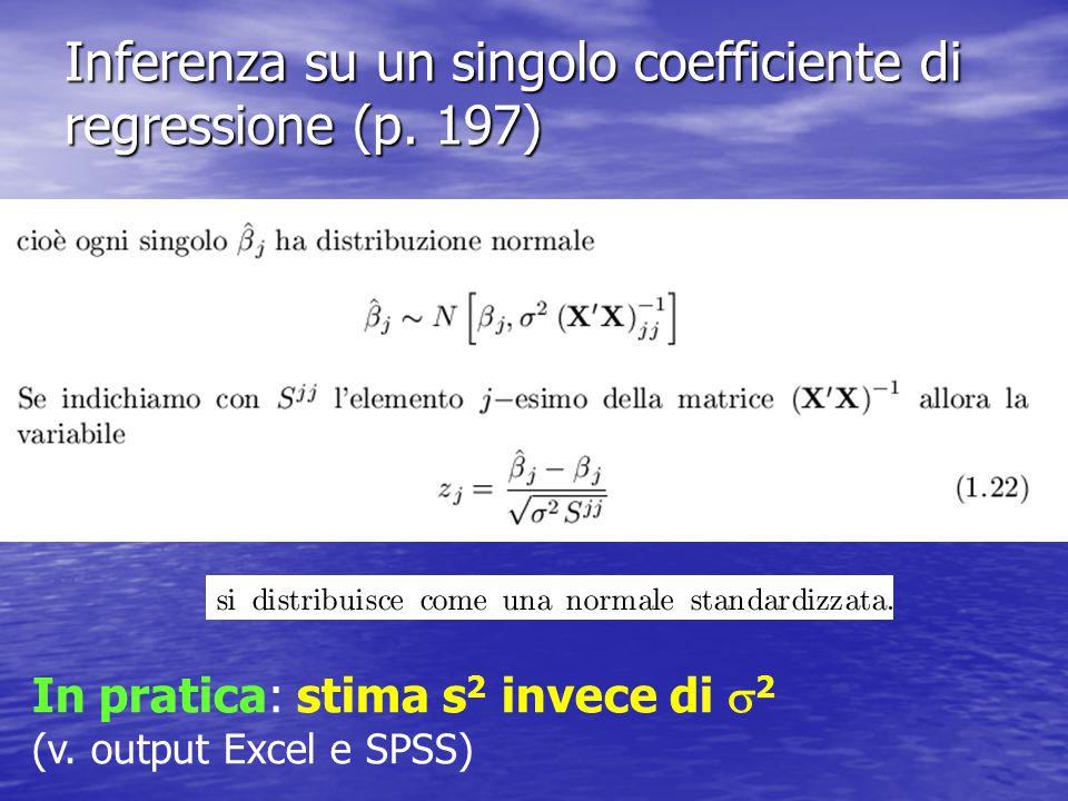 Inferenza su un singolo coefficiente di regressione (p. 197) In pratica: stima s 2 invece di  2 (v. output Excel e SPSS)