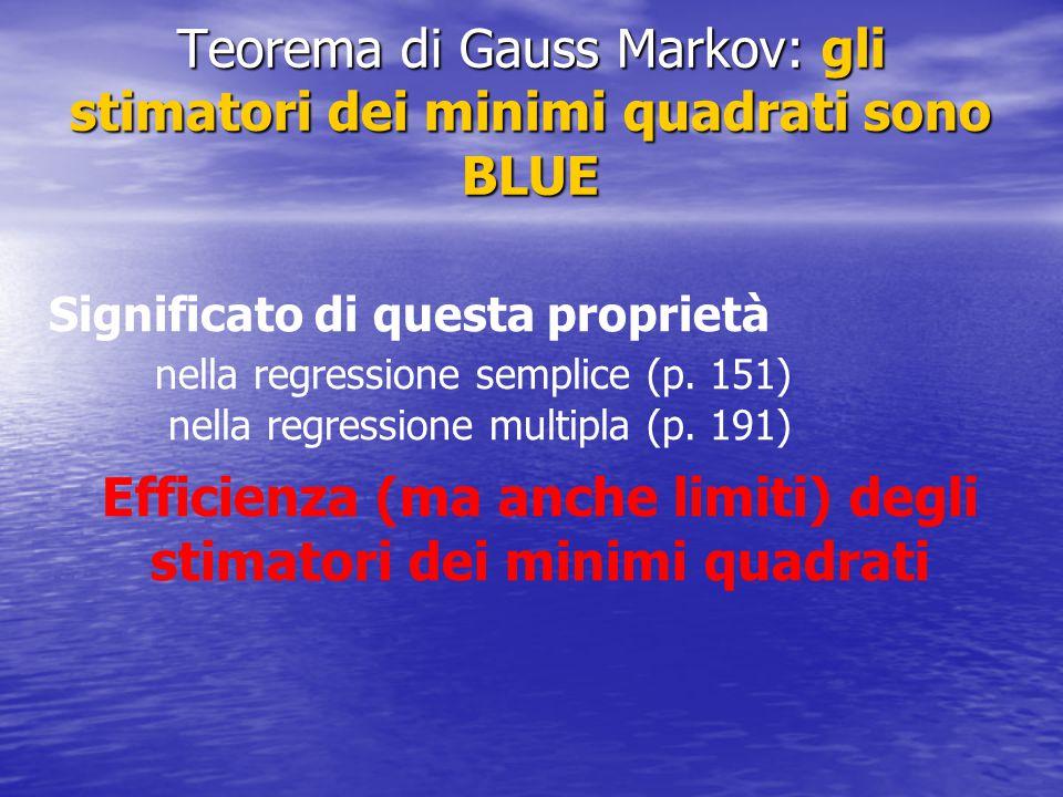 Teorema di Gauss Markov: gli stimatori dei minimi quadrati sono BLUE Significato di questa proprietà nella regressione semplice (p. 151) nella regress