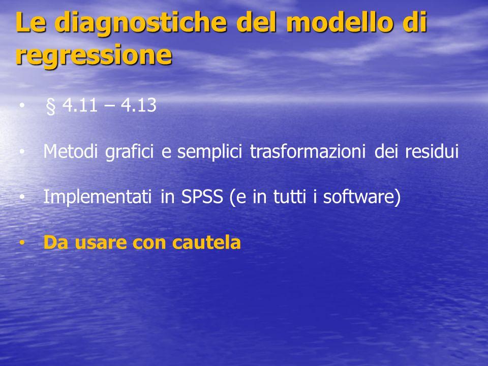 Le diagnostiche del modello di regressione § 4.11 – 4.13 Metodi grafici e semplici trasformazioni dei residui Implementati in SPSS (e in tutti i softw