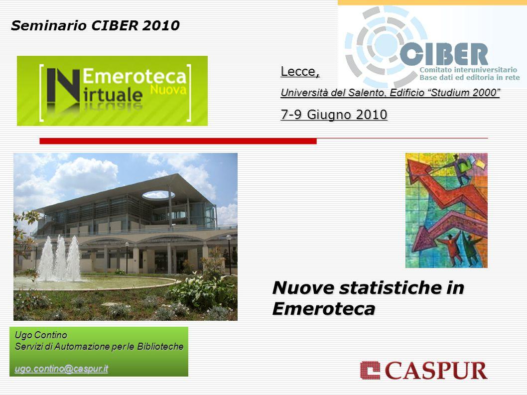 Nuove statistiche in Emeroteca Seminario CIBER 2010 Lecce, Università del Salento, Edificio Studium 2000 7-9 Giugno 2010 Ugo Contino Servizi di Automazione per le Biblioteche ugo.contino@caspur.it