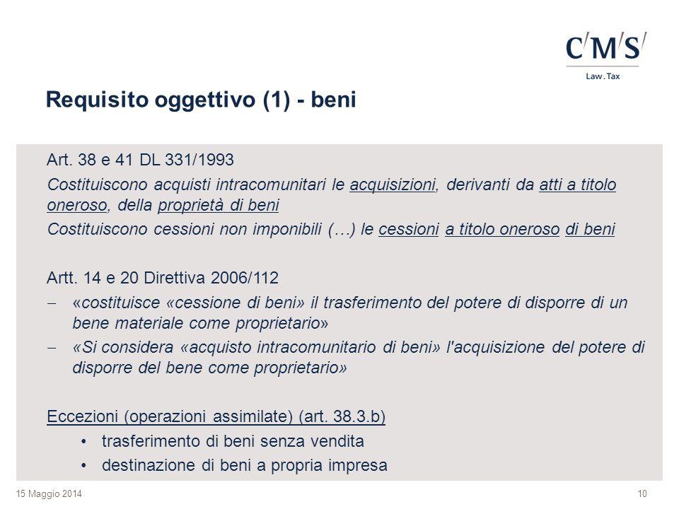 15 Maggio 2014 Requisito oggettivo (1) - beni Art. 38 e 41 DL 331/1993 Costituiscono acquisti intracomunitari le acquisizioni, derivanti da atti a tit