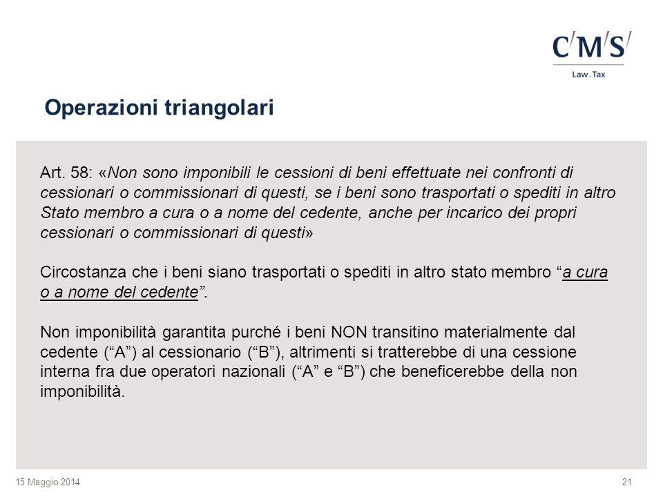 15 Maggio 2014 Operazioni triangolari 21 Art. 58: «Non sono imponibili le cessioni di beni effettuate nei confronti di cessionari o commissionari di q