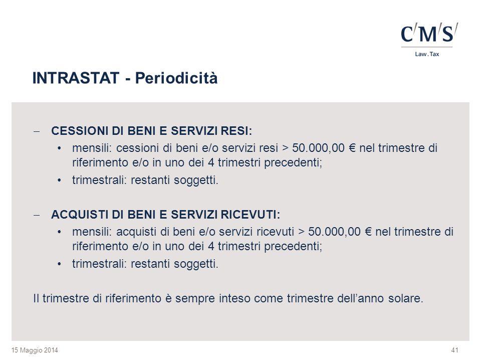 15 Maggio 2014 INTRASTAT - Periodicità  CESSIONI DI BENI E SERVIZI RESI: mensili: cessioni di beni e/o servizi resi > 50.000,00 € nel trimestre di ri
