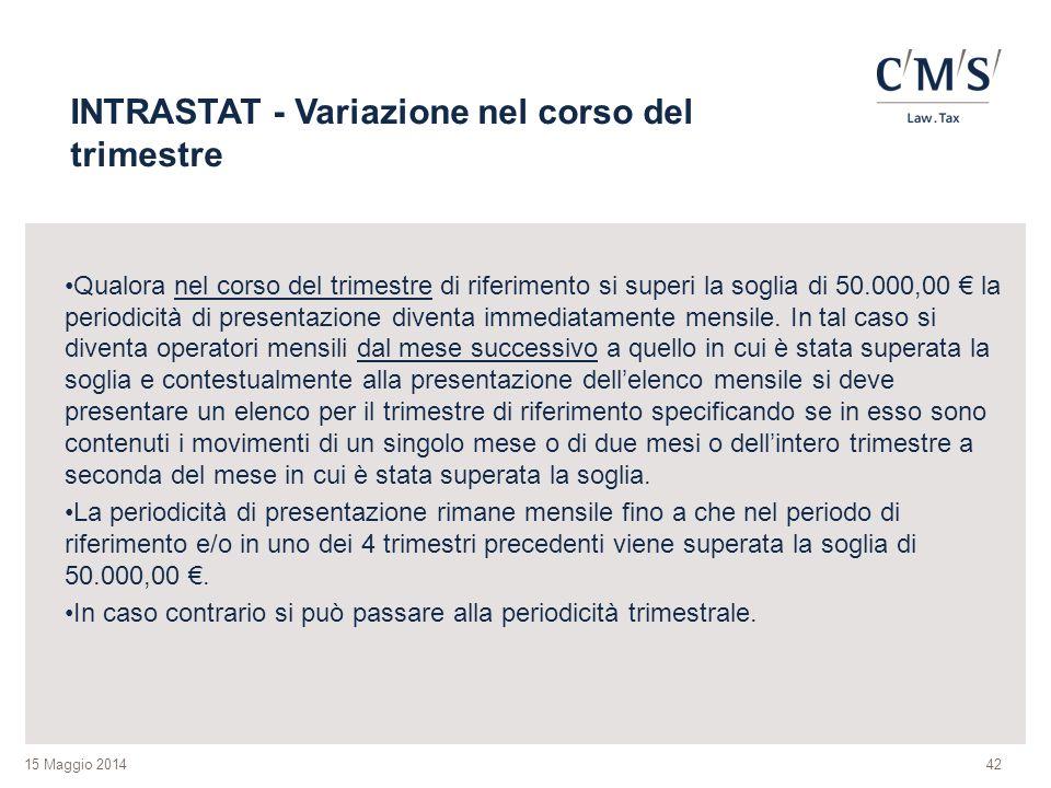 15 Maggio 2014 INTRASTAT - Variazione nel corso del trimestre Qualora nel corso del trimestre di riferimento si superi la soglia di 50.000,00 € la periodicità di presentazione diventa immediatamente mensile.