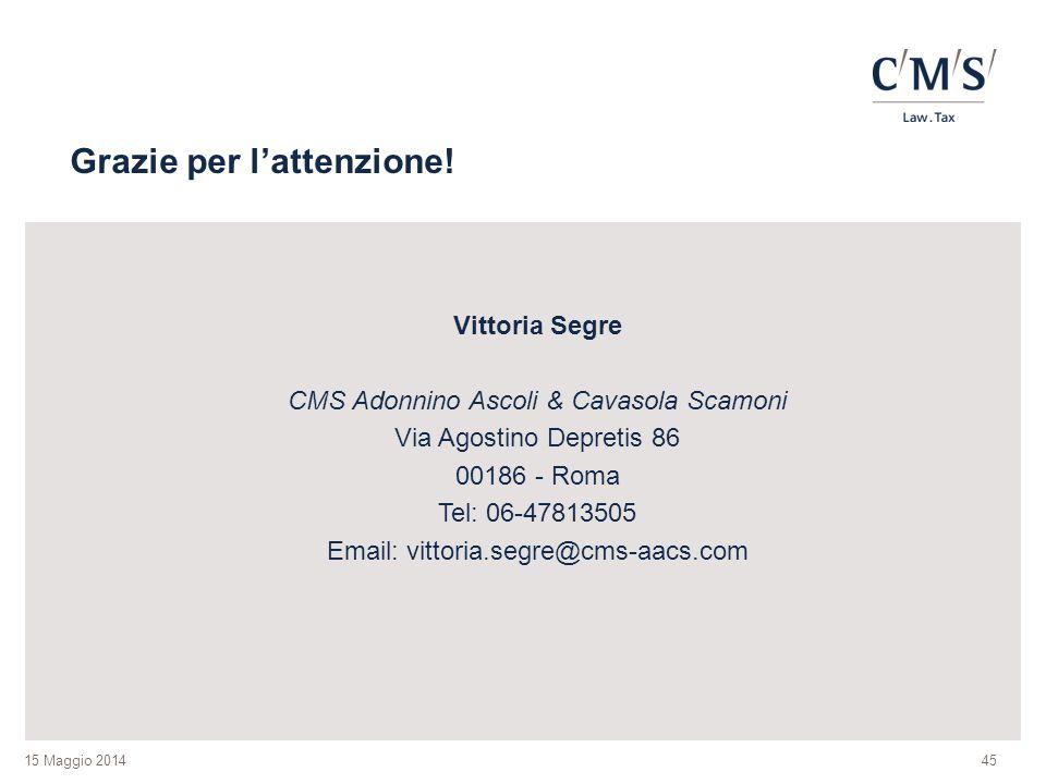 15 Maggio 2014 Grazie per l'attenzione! Vittoria Segre CMS Adonnino Ascoli & Cavasola Scamoni Via Agostino Depretis 86 00186 - Roma Tel: 06-47813505 E