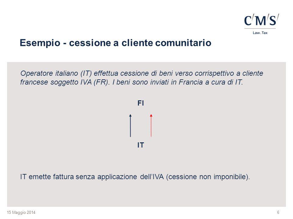 15 Maggio 2014 Esempio - cessione a cliente comunitario Operatore italiano (IT) effettua cessione di beni verso corrispettivo a cliente francese soggetto IVA (FR).