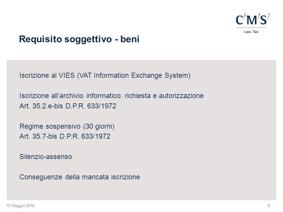 15 Maggio 2014 Requisito soggettivo - beni Iscrizione al VIES (VAT Information Exchange System) Iscrizione all'archivio informatico: richiesta e autorizzazione Art.