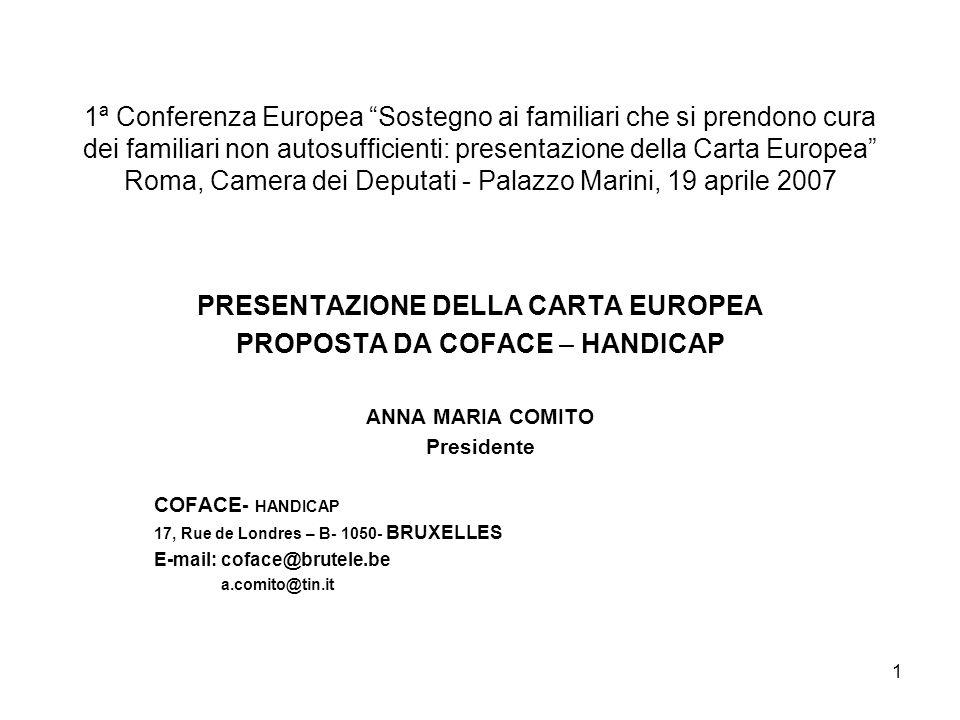 1 1ª Conferenza Europea Sostegno ai familiari che si prendono cura dei familiari non autosufficienti: presentazione della Carta Europea Roma, Camera dei Deputati - Palazzo Marini, 19 aprile 2007 PRESENTAZIONE DELLA CARTA EUROPEA PROPOSTA DA COFACE – HANDICAP ANNA MARIA COMITO Presidente COFACE - HANDICAP 17, Rue de Londres – B- 1050- BRUXELLES E-mail: coface@brutele.be a.comito@tin.it