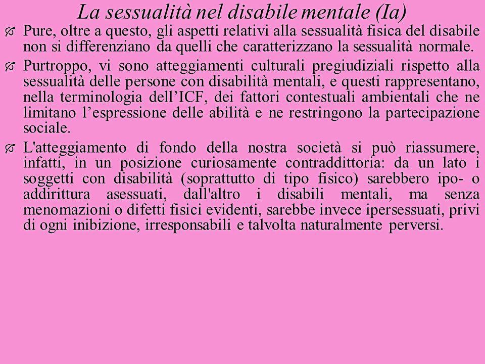 La sessualità nel disabile mentale (Ia)  Pure, oltre a questo, gli aspetti relativi alla sessualità fisica del disabile non si differenziano da quell