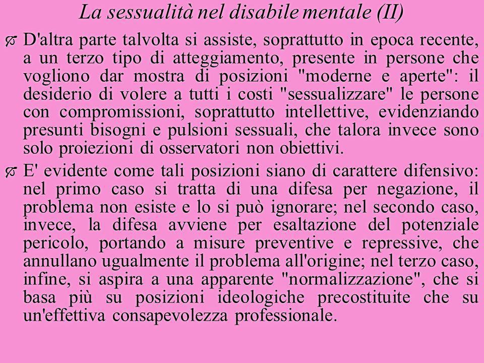 La sessualità nel disabile mentale (II)  D'altra parte talvolta si assiste, soprattutto in epoca recente, a un terzo tipo di atteggiamento, presente