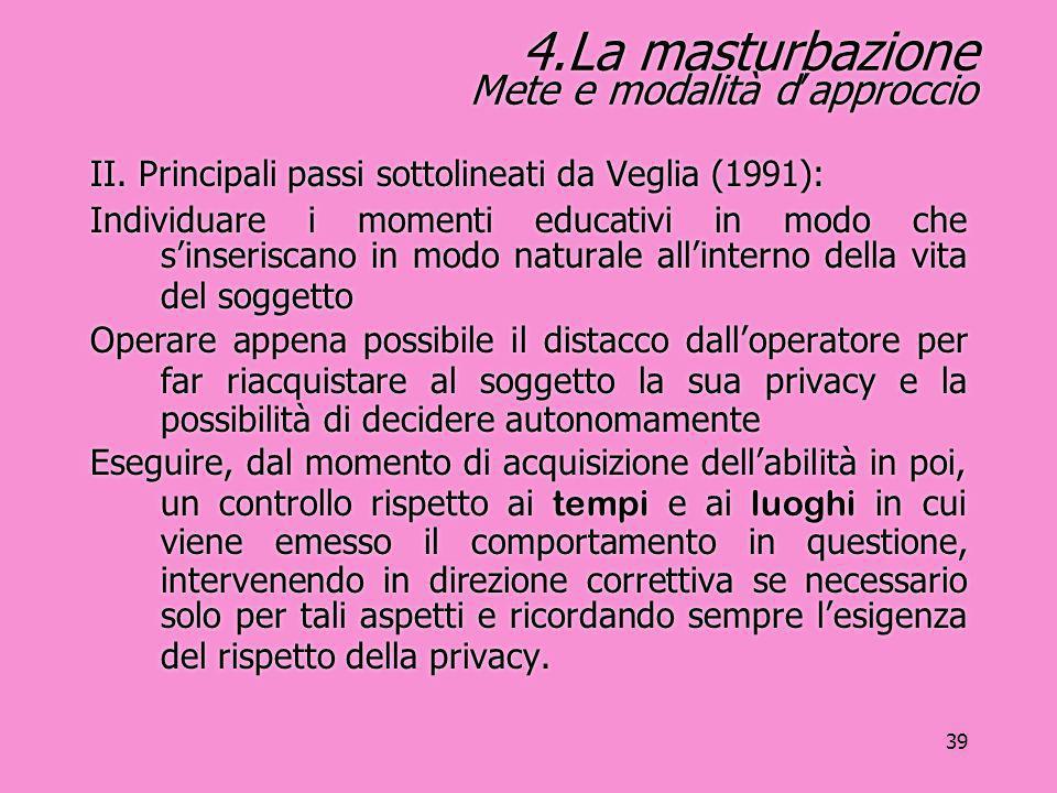 39 4.La masturbazione Mete e modalità d'approccio II. Principali passi sottolineati da Veglia (1991): Individuare i momenti educativi in modo che s'in