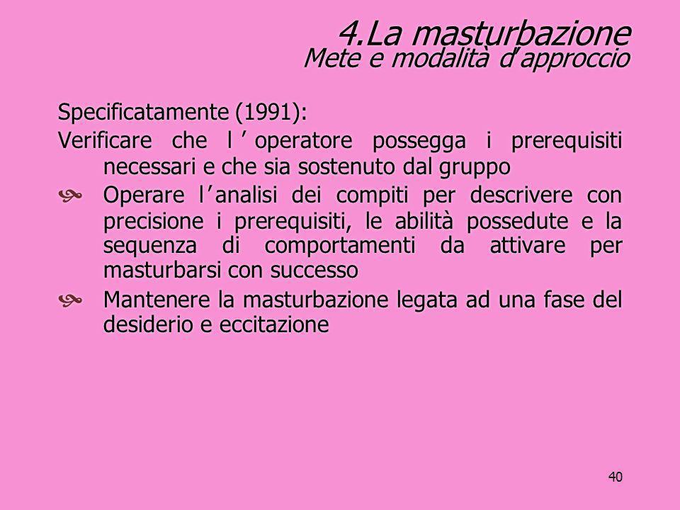 40 4.La masturbazione Mete e modalità d'approccio Specificatamente (1991): Verificare che l'operatore possegga i prerequisiti necessari e che sia sost
