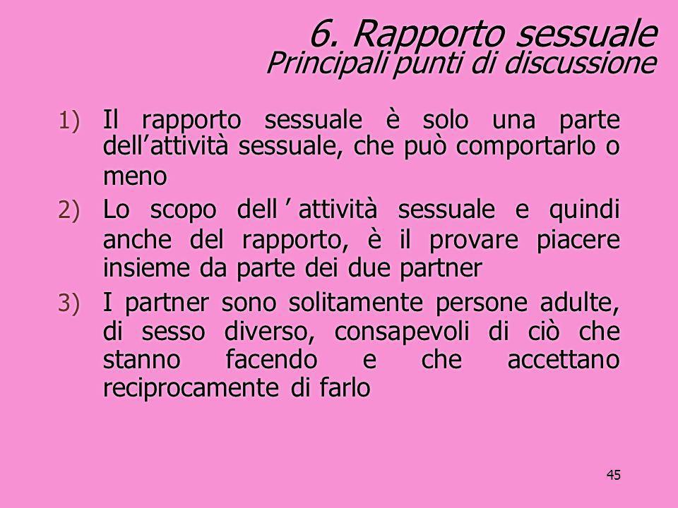 45 6. Rapporto sessuale Principali punti di discussione 1) Il rapporto sessuale è solo una parte dell'attività sessuale, che può comportarlo o meno 2)
