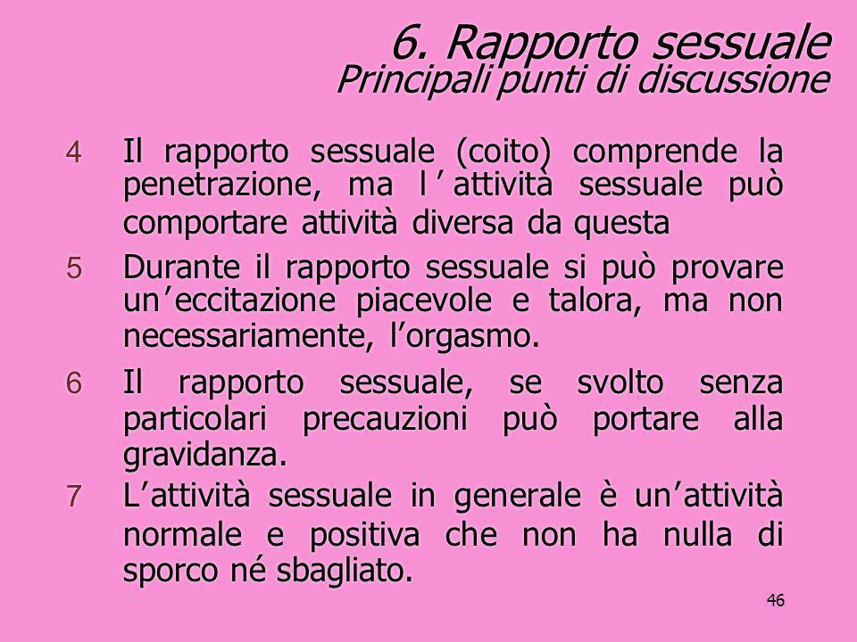 46 6. Rapporto sessuale Principali punti di discussione 4 Il rapporto sessuale (coito) comprende la penetrazione, ma l'attività sessuale può comportar