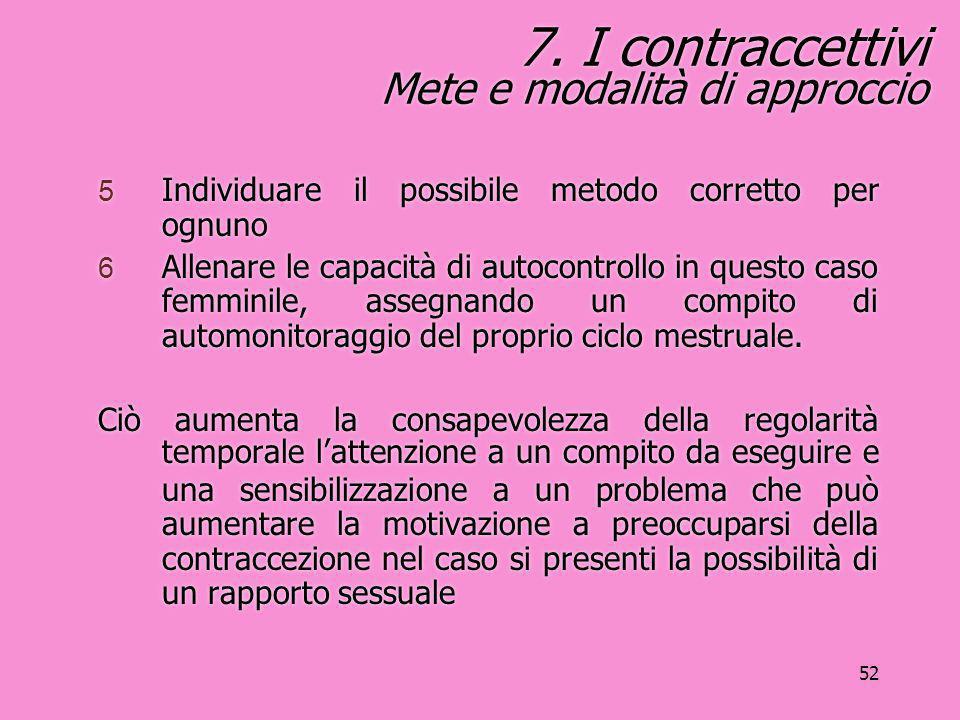 52 7. I contraccettivi Mete e modalità di approccio 5 Individuare il possibile metodo corretto per ognuno 6 Allenare le capacità di autocontrollo in q