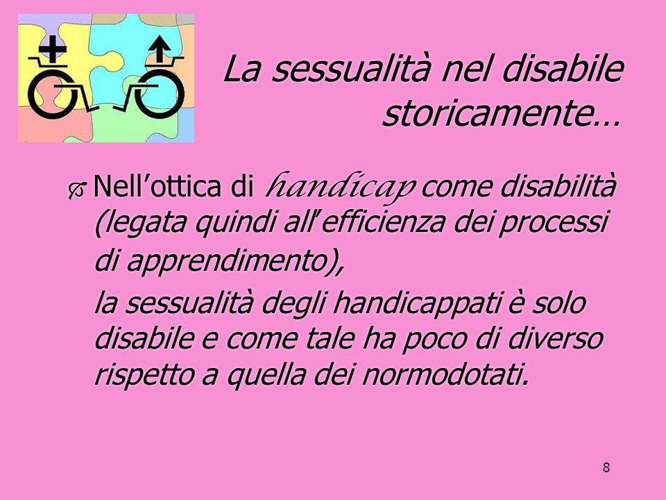 8 La sessualità nel disabile storicamente…  Nell'ottica di handicap come disabilità (legata quindi all'efficienza dei processi di apprendimento), la