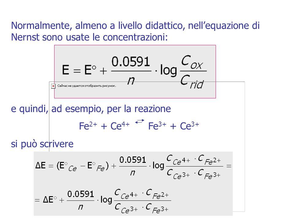 Normalmente, almeno a livello didattico, nell'equazione di Nernst sono usate le concentrazioni: e quindi, ad esempio, per la reazione Fe 2+ + Ce 4+ Fe 3+ + Ce 3+ si può scrivere