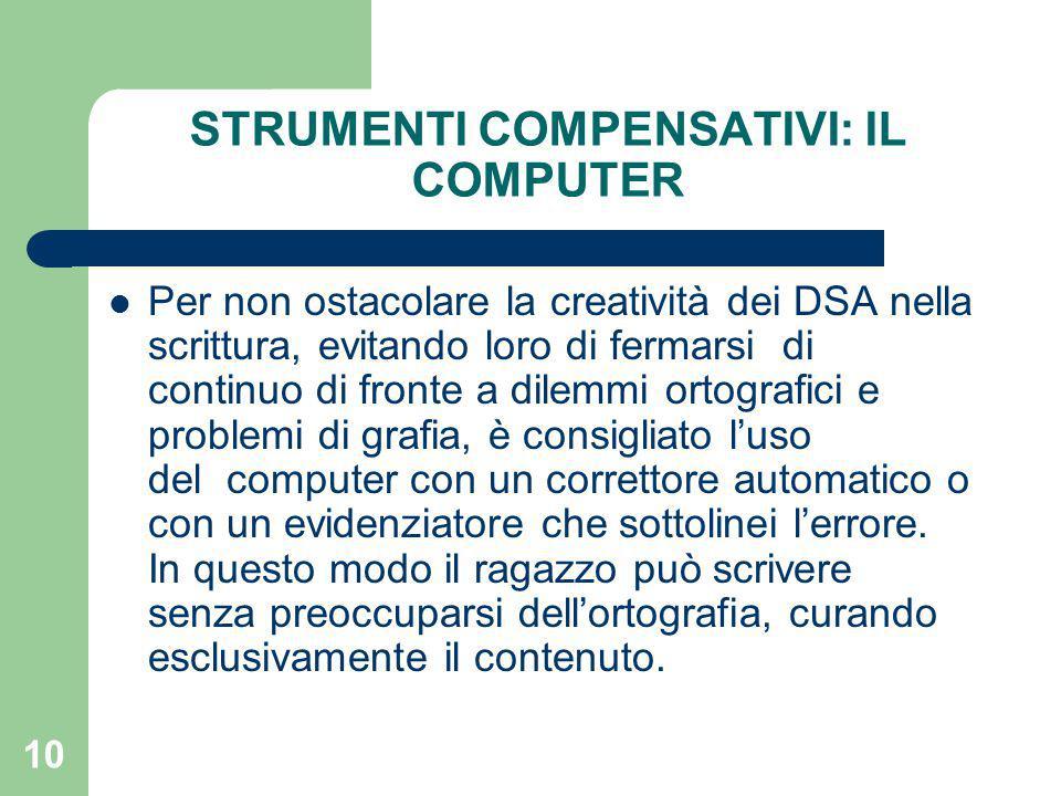 10 STRUMENTI COMPENSATIVI: IL COMPUTER Per non ostacolare la creatività dei DSA nella scrittura, evitando loro di fermarsi di continuo di fronte a dilemmi ortografici e problemi di grafia, è consigliato l'uso del computer con un correttore automatico o con un evidenziatore che sottolinei l'errore.