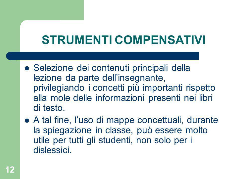 12 STRUMENTI COMPENSATIVI Selezione dei contenuti principali della lezione da parte dell'insegnante, privilegiando i concetti più importanti rispetto alla mole delle informazioni presenti nei libri di testo.